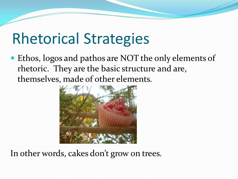 Rhetorical Strategies Ethos, logos and pathos are NOT the only elements of rhetoric.