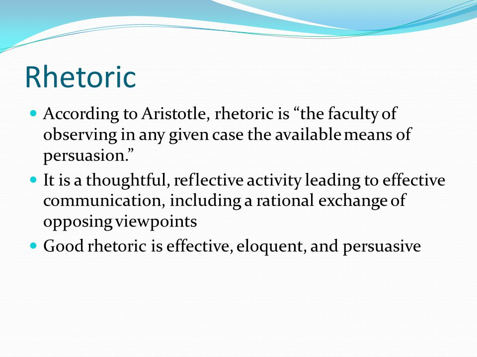 Rhetoric According to Aristotle, rhetoric is the faculty of observing in any given case the available means of persuasion. It is a thoughtful, reflective activity leading to effective communication, including a rational exchange of opposing viewpoints Good rhetoric is effective, eloquent, and persuasive
