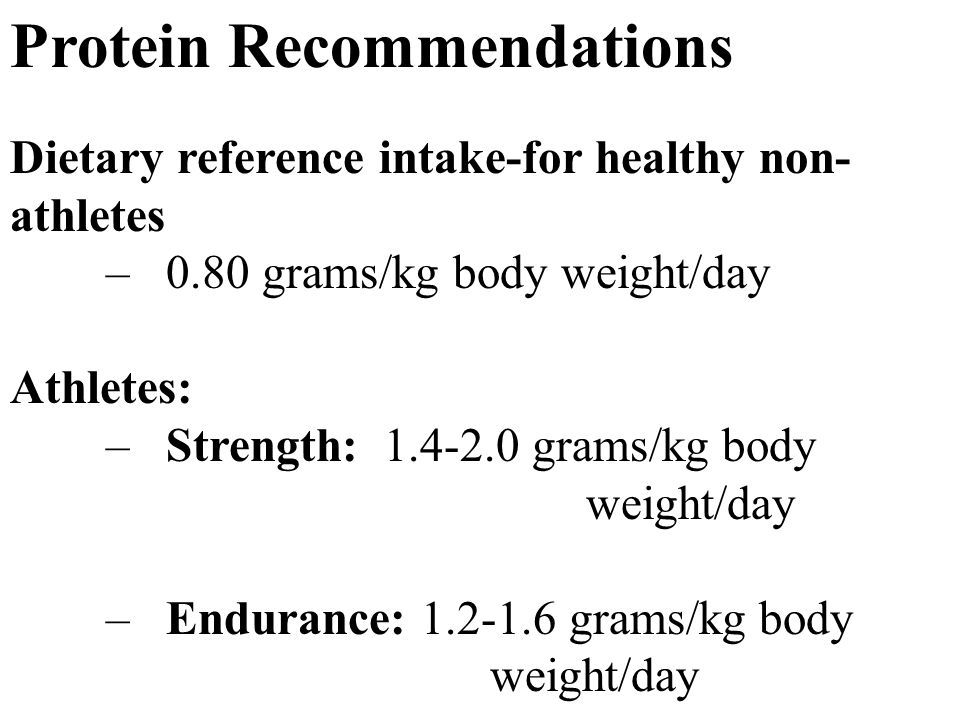 Protein Recommendations Dietary reference intake-for healthy non- athletes – 0.80 grams/kg body weight/day Athletes: – Strength: grams/kg body weight/day – Endurance: grams/kg body weight/day