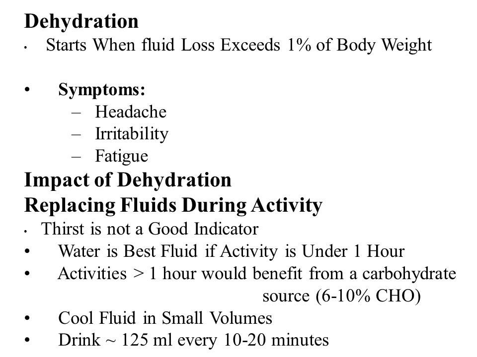 Dehydration Starts When fluid Loss Exceeds 1% of Body Weight Symptoms: – Headache – Irritability – Fatigue Impact of Dehydration Replacing Fluids During Activity Thirst is not a Good Indicator Water is Best Fluid if Activity is Under 1 Hour Activities > 1 hour would benefit from a carbohydrate source (6-10% CHO) Cool Fluid in Small Volumes Drink ~ 125 ml every minutes