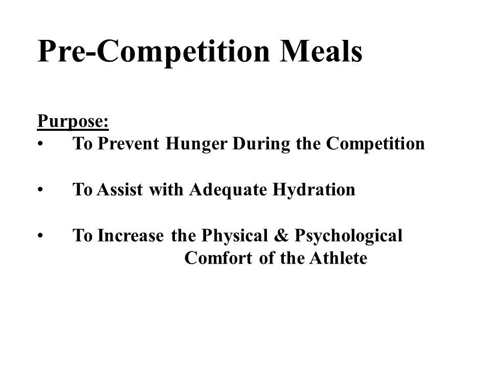 Pre-Competition Meals Purpose: To Prevent Hunger During the Competition To Assist with Adequate Hydration To Increase the Physical & Psychological Comfort of the Athlete