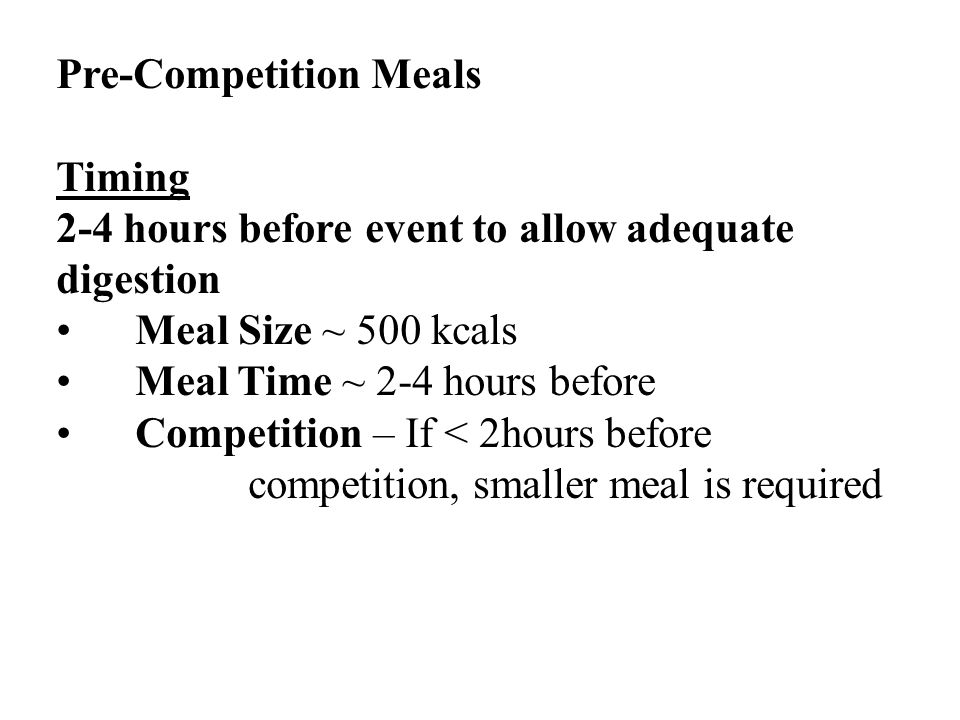 Pre-Competition Meals Timing 2-4 hours before event to allow adequate digestion Meal Size ~ 500 kcals Meal Time ~ 2-4 hours before Competition – If < 2hours before competition, smaller meal is required