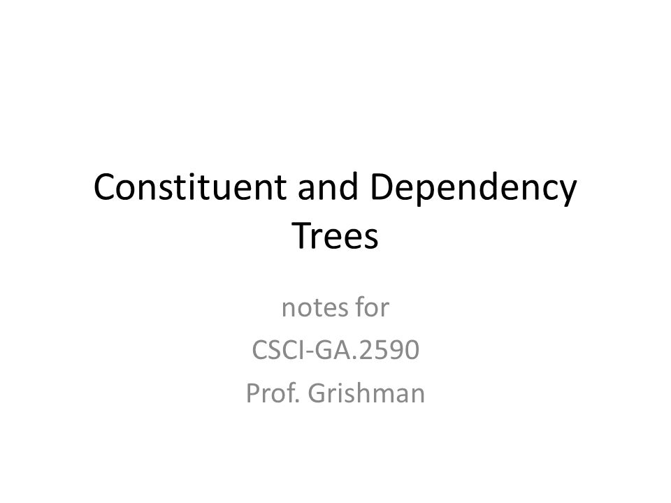 Constituent and Dependency Trees notes for CSCI-GA.2590 Prof. Grishman