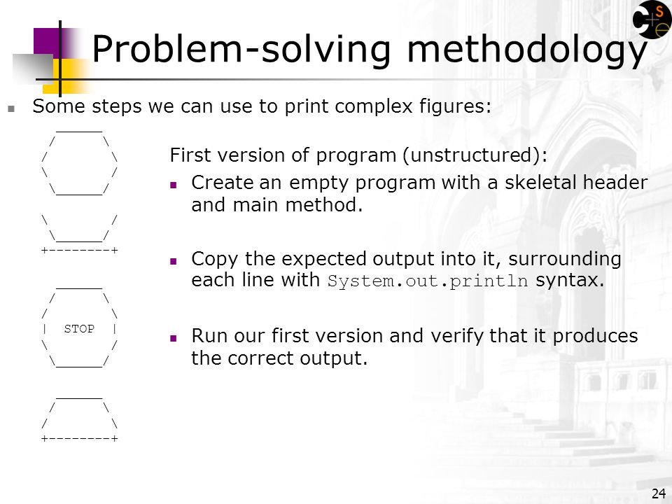 24 Problem-solving methodology Some steps we can use to print complex figures: ______ / \ \ / \______/ \ / \______/ ______ / \ | STOP | \ / \______/ ______ / \ First version of program (unstructured): Create an empty program with a skeletal header and main method.