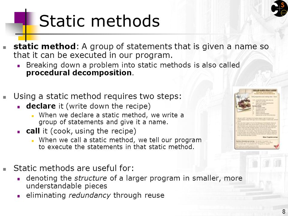 8 Static methods static method: A group of statements that is given a name so that it can be executed in our program.