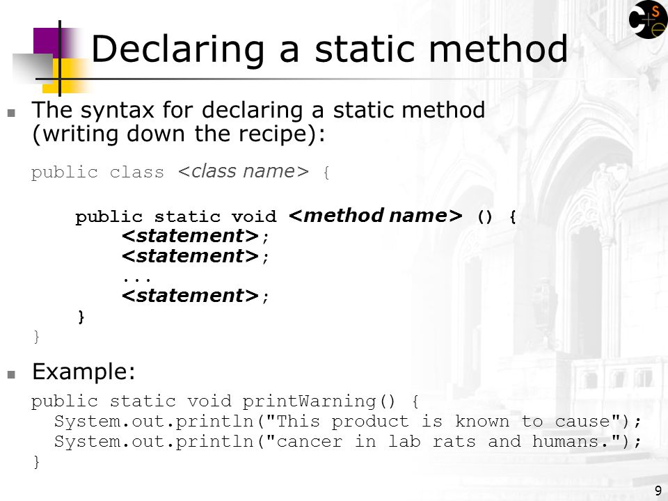 9 Declaring a static method The syntax for declaring a static method (writing down the recipe): public class { public static void () { ; ;...