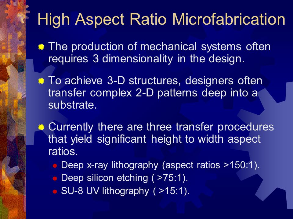 High Aspect Ratio Microfabrication  The production of mechanical systems often requires 3 dimensionality in the design.