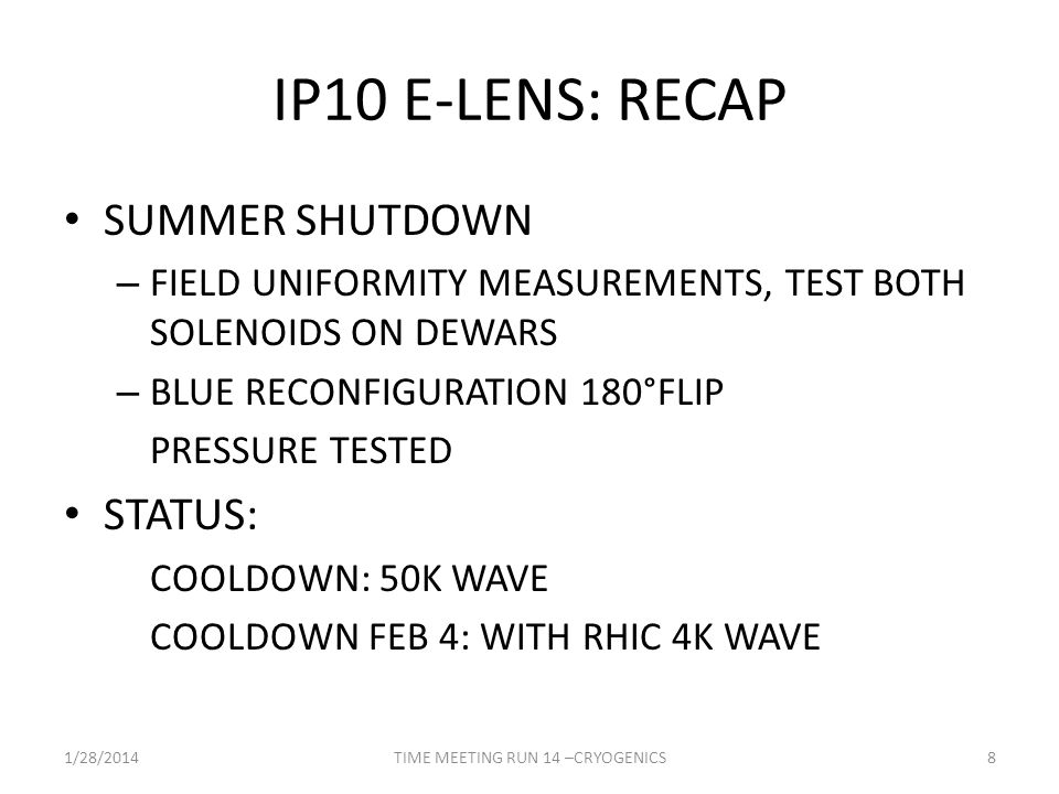 IP10 E-LENS: RECAP SUMMER SHUTDOWN – FIELD UNIFORMITY MEASUREMENTS, TEST BOTH SOLENOIDS ON DEWARS – BLUE RECONFIGURATION 180°FLIP PRESSURE TESTED STATUS: COOLDOWN: 50K WAVE COOLDOWN FEB 4: WITH RHIC 4K WAVE 1/28/2014TIME MEETING RUN 14 –CRYOGENICS8