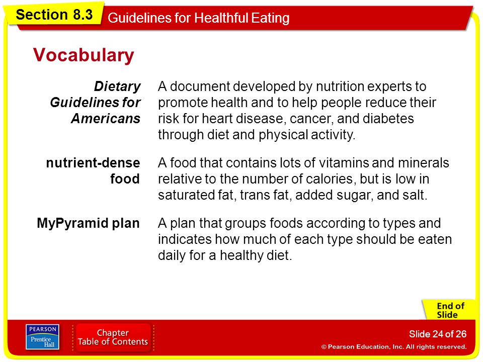 Section 8.3 Guidelines for Healthful Eating Slide 24 of 26 Vocabulary Dietary Guidelines for Americans A document developed by nutrition experts to promote health and to help people reduce their risk for heart disease, cancer, and diabetes through diet and physical activity.