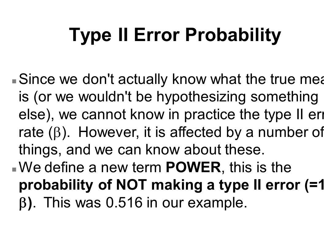 Type II Error Probability Since we don t actually know what the true mean is (or we wouldn t be hypothesizing something else), we cannot know in practice the type II error rate (  ).