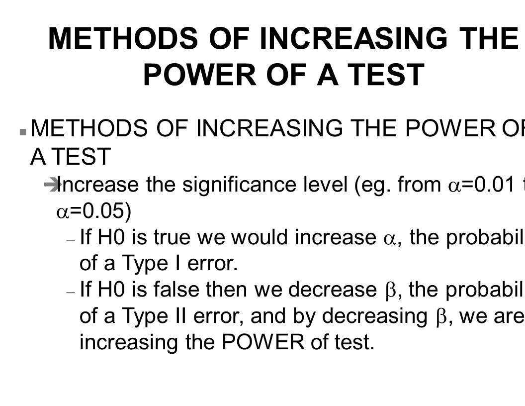 METHODS OF INCREASING THE POWER OF A TEST n METHODS OF INCREASING THE POWER OF A TEST  Increase the significance level (eg.