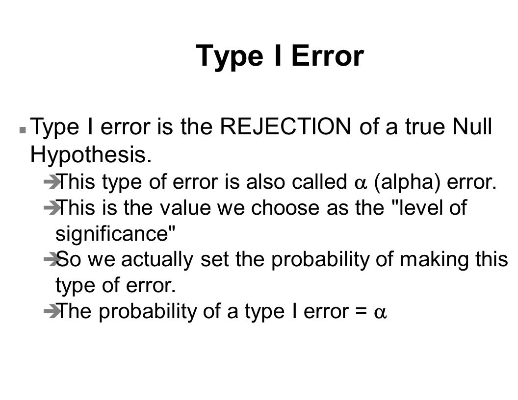 Type I Error n Type I error is the REJECTION of a true Null Hypothesis.
