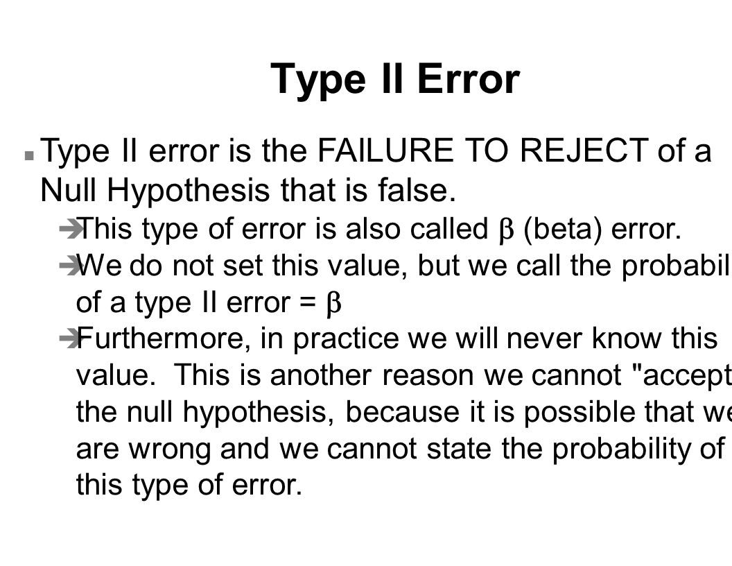 Type II Error n Type II error is the FAILURE TO REJECT of a Null Hypothesis that is false.