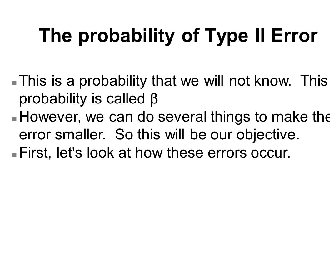 The probability of Type II Error This is a probability that we will not know.