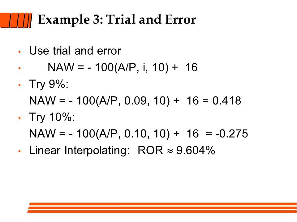 Example 3: Trial and Error Use trial and error NAW = - 100(A/P, i, 10) + 16 Try 9%: NAW = - 100(A/P, 0.09, 10) + 16 = Try 10%: NAW = - 100(A/P, 0.10, 10) + 16 = Linear Interpolating: ROR  9.604%