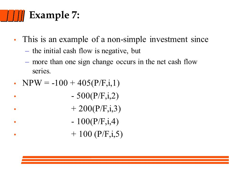 Example 7: This is an example of a non-simple investment since –the initial cash flow is negative, but –more than one sign change occurs in the net cash flow series.