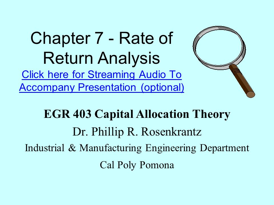 Chapter 7 - Rate of Return Analysis Click here for Streaming Audio To Accompany Presentation (optional) Click here for Streaming Audio To Accompany Presentation (optional) EGR 403 Capital Allocation Theory Dr.