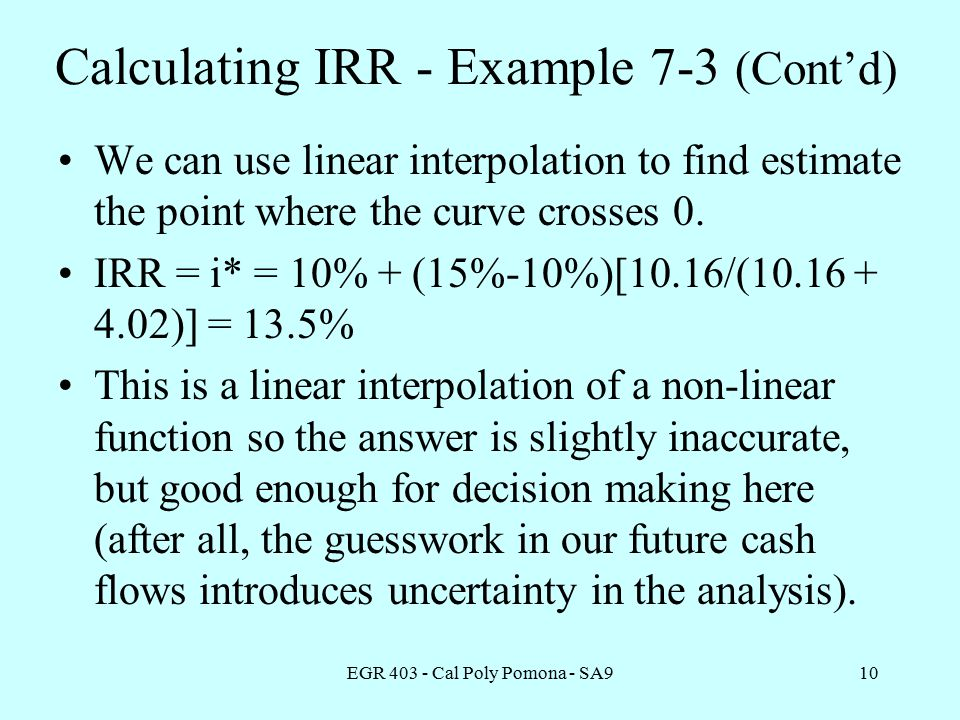 EGR Cal Poly Pomona - SA910 Calculating IRR - Example 7-3 (Cont'd) We can use linear interpolation to find estimate the point where the curve crosses 0.