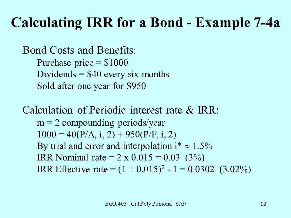 EGR Cal Poly Pomona - SA912 Calculating IRR for a Bond - Example 7-4a Bond Costs and Benefits: Purchase price = $1000 Dividends = $40 every six months Sold after one year for $950 Calculation of Periodic interest rate & IRR: m = 2 compounding periods/year 1000 = 40(P/A, i, 2) + 950(P/F, i, 2) By trial and error and interpolation i*  1.5% IRR Nominal rate = 2 x = 0.03 (3%) IRR Effective rate = ( ) = (3.02%)