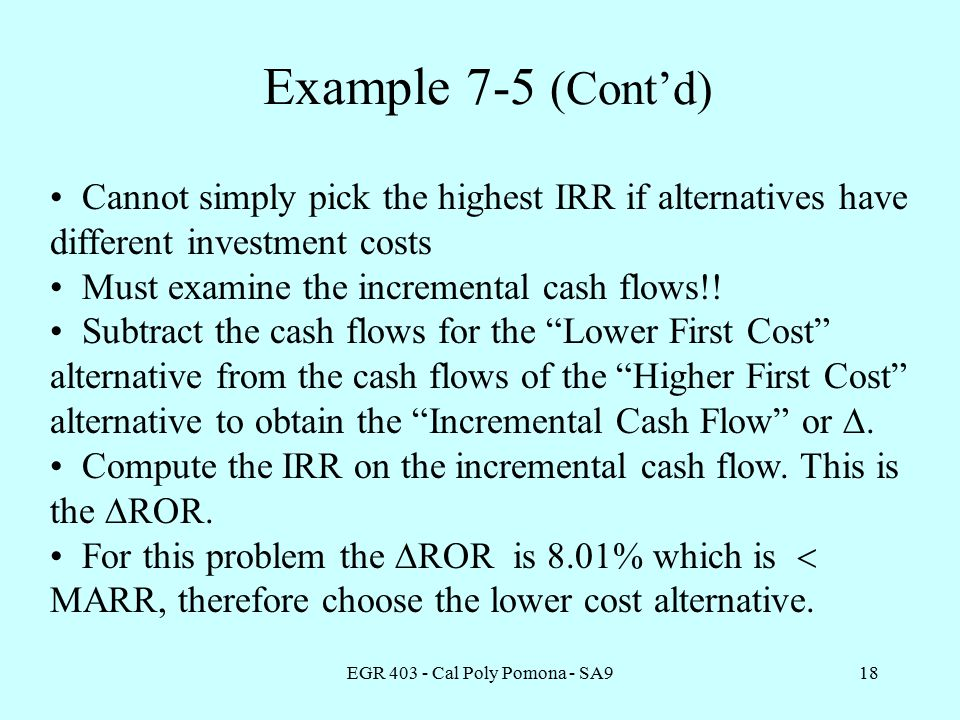 EGR Cal Poly Pomona - SA918 Example 7-5 (Cont'd) Cannot simply pick the highest IRR if alternatives have different investment costs Must examine the incremental cash flows!.