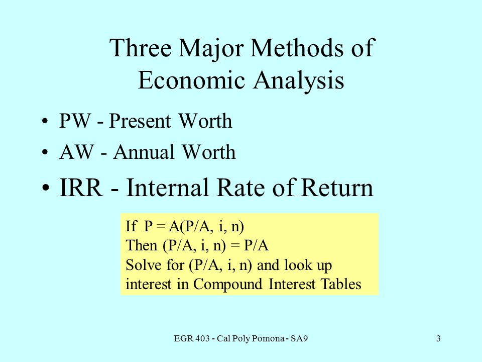 EGR Cal Poly Pomona - SA93 Three Major Methods of Economic Analysis PW - Present Worth AW - Annual Worth IRR - Internal Rate of Return If P = A(P/A, i, n) Then (P/A, i, n) = P/A Solve for (P/A, i, n) and look up interest in Compound Interest Tables