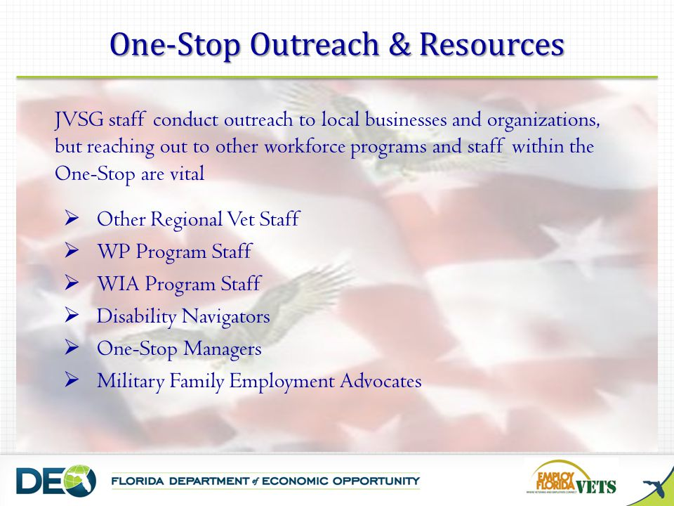 One-Stop Outreach & Resources JVSG staff conduct outreach to local businesses and organizations, but reaching out to other workforce programs and staff within the One-Stop are vital  Other Regional Vet Staff  WP Program Staff  WIA Program Staff  Disability Navigators  One-Stop Managers  Military Family Employment Advocates