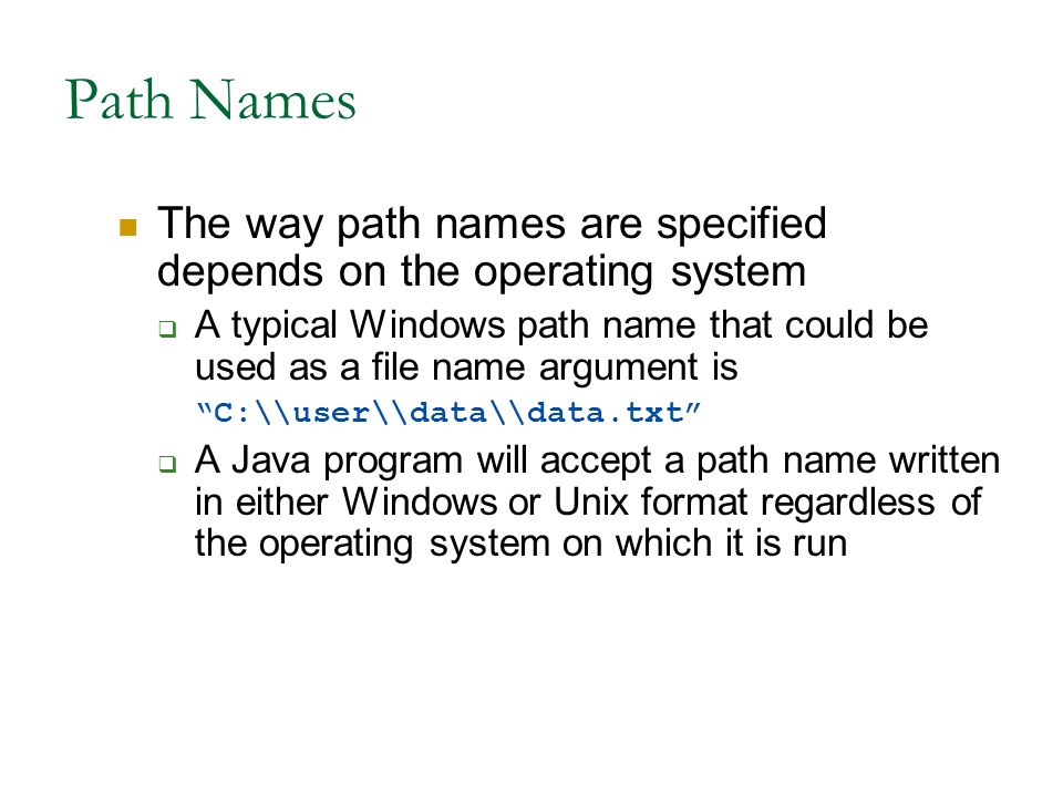 Path Names The way path names are specified depends on the operating system  A typical Windows path name that could be used as a file name argument is C:\\user\\data\\data.txt  A Java program will accept a path name written in either Windows or Unix format regardless of the operating system on which it is run