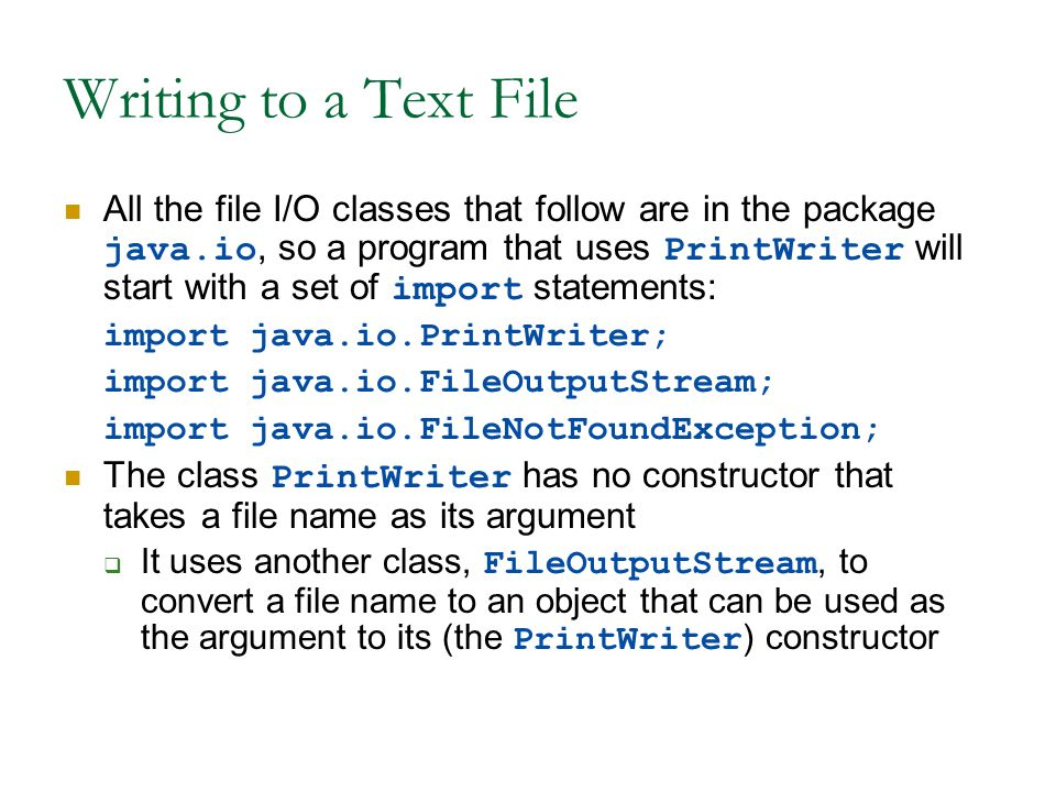 Writing to a Text File All the file I/O classes that follow are in the package java.io, so a program that uses PrintWriter will start with a set of import statements: import java.io.PrintWriter; import java.io.FileOutputStream; import java.io.FileNotFoundException; The class PrintWriter has no constructor that takes a file name as its argument  It uses another class, FileOutputStream, to convert a file name to an object that can be used as the argument to its (the PrintWriter ) constructor