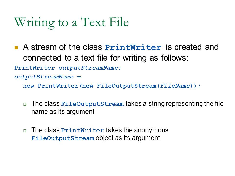 Writing to a Text File A stream of the class PrintWriter is created and connected to a text file for writing as follows: PrintWriter outputStreamName; outputStreamName = new PrintWriter(new FileOutputStream(FileName));  The class FileOutputStream takes a string representing the file name as its argument  The class PrintWriter takes the anonymous FileOutputStream object as its argument