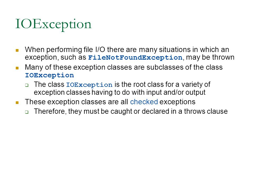 IOException When performing file I/O there are many situations in which an exception, such as FileNotFoundException, may be thrown Many of these exception classes are subclasses of the class IOException  The class IOException is the root class for a variety of exception classes having to do with input and/or output These exception classes are all checked exceptions  Therefore, they must be caught or declared in a throws clause