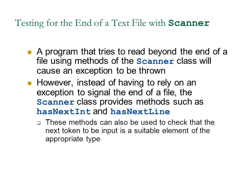 Testing for the End of a Text File with Scanner A program that tries to read beyond the end of a file using methods of the Scanner class will cause an exception to be thrown However, instead of having to rely on an exception to signal the end of a file, the Scanner class provides methods such as hasNextInt and hasNextLine  These methods can also be used to check that the next token to be input is a suitable element of the appropriate type