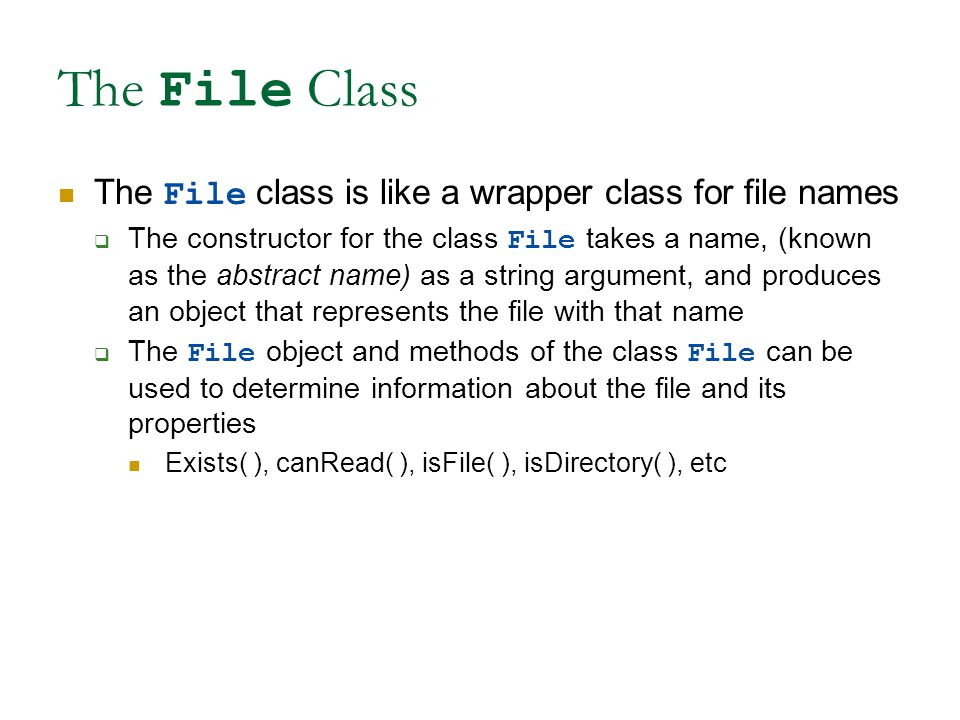 The File Class The File class is like a wrapper class for file names  The constructor for the class File takes a name, (known as the abstract name) as a string argument, and produces an object that represents the file with that name  The File object and methods of the class File can be used to determine information about the file and its properties Exists( ), canRead( ), isFile( ), isDirectory( ), etc