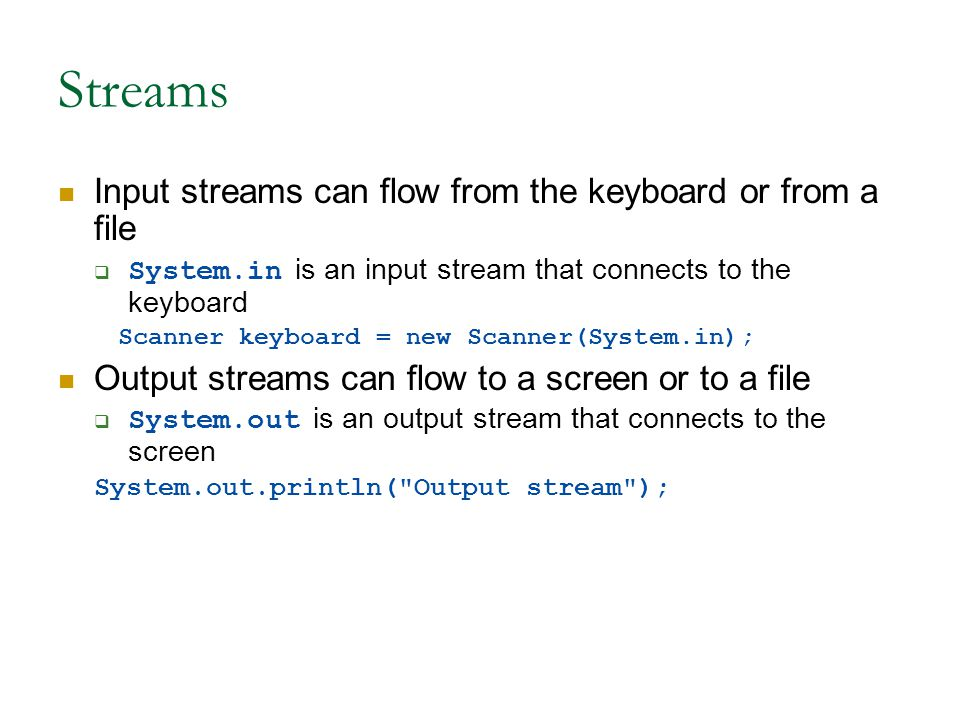 Streams Input streams can flow from the keyboard or from a file  System.in is an input stream that connects to the keyboard Scanner keyboard = new Scanner(System.in); Output streams can flow to a screen or to a file  System.out is an output stream that connects to the screen System.out.println( Output stream );