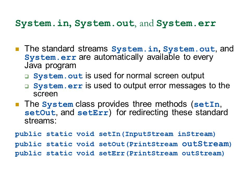 System.in, System.out, and System.err The standard streams System.in, System.out, and System.err are automatically available to every Java program  System.out is used for normal screen output  System.err is used to output error messages to the screen The System class provides three methods ( setIn, setOut, and setErr ) for redirecting these standard streams: public static void setIn(InputStream inStream) public static void setOut(PrintStream outStream ) public static void setErr(PrintStream outStream)