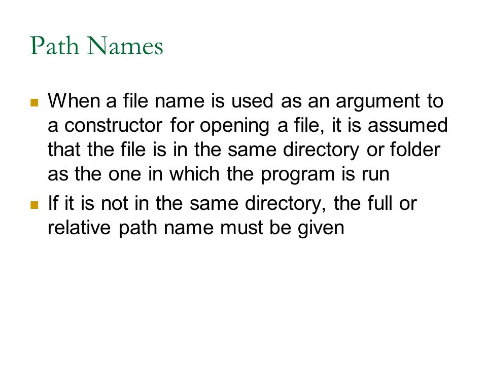 Path Names When a file name is used as an argument to a constructor for opening a file, it is assumed that the file is in the same directory or folder as the one in which the program is run If it is not in the same directory, the full or relative path name must be given