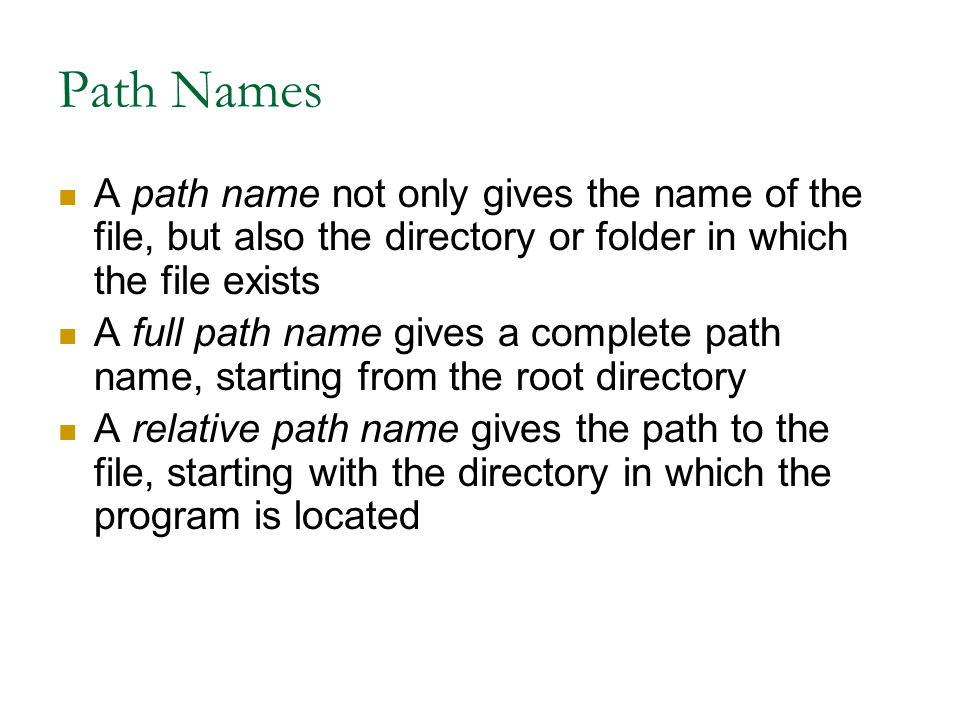Path Names A path name not only gives the name of the file, but also the directory or folder in which the file exists A full path name gives a complete path name, starting from the root directory A relative path name gives the path to the file, starting with the directory in which the program is located