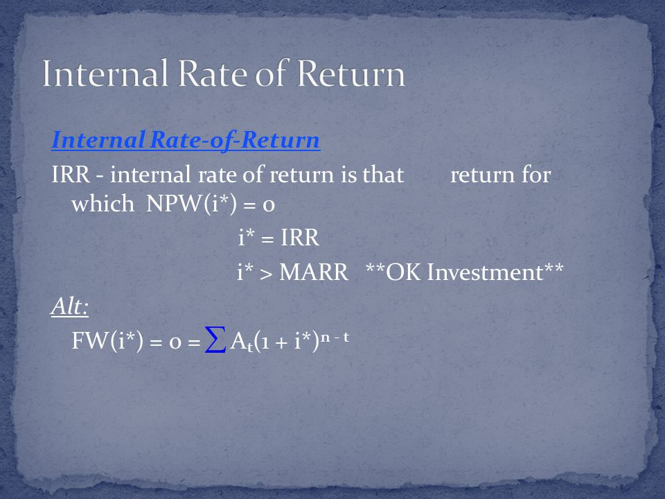 Internal Rate-of-Return IRR - internal rate of return is that return for which NPW(i*) = 0 i* = IRR i* > MARR **OK Investment** Alt: FW(i*) = 0 = A t (1 + i*) n - t 