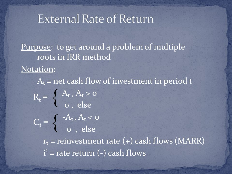 Purpose: to get around a problem of multiple roots in IRR method Notation: A t = net cash flow of investment in period t A t, A t > 0 0, else -A t, A t < 0 0, else r t = reinvestment rate (+) cash flows (MARR) i' = rate return (-) cash flows   R t = C t =