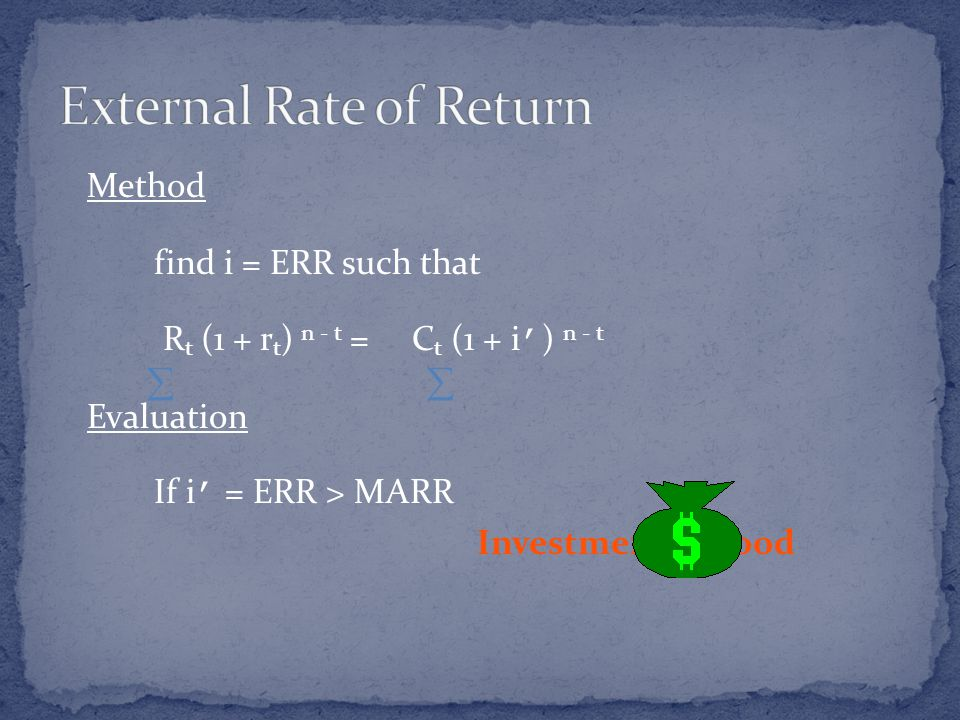Method find i = ERR such that R t (1 + r t ) n - t = C t (1 + i ' ) n - t Evaluation If i ' = ERR > MARR Investment is Good 