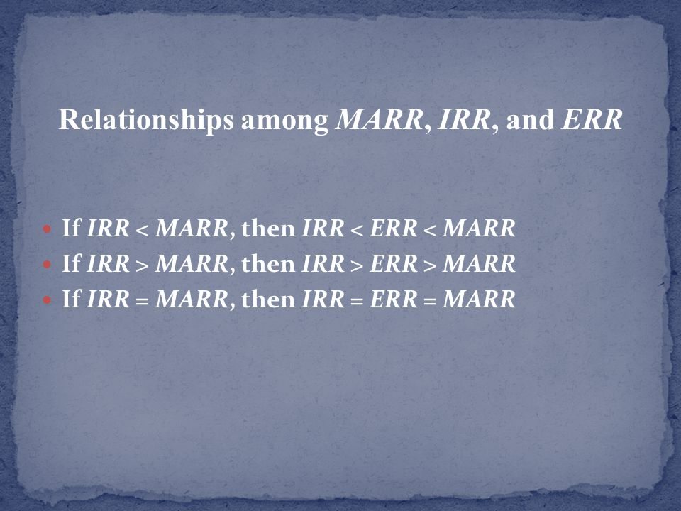 Relationships among MARR, IRR, and ERR If IRR < MARR, then IRR < ERR < MARR If IRR > MARR, then IRR > ERR > MARR If IRR = MARR, then IRR = ERR = MARR