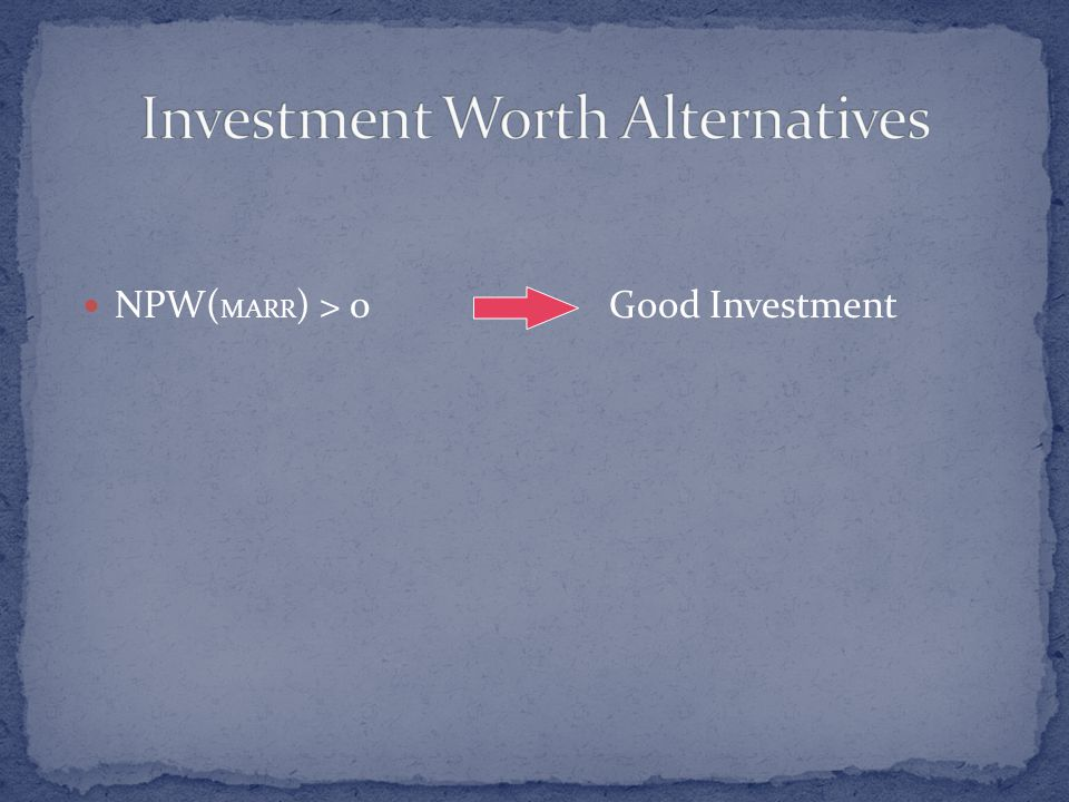 NPW( MARR ) > 0Good Investment