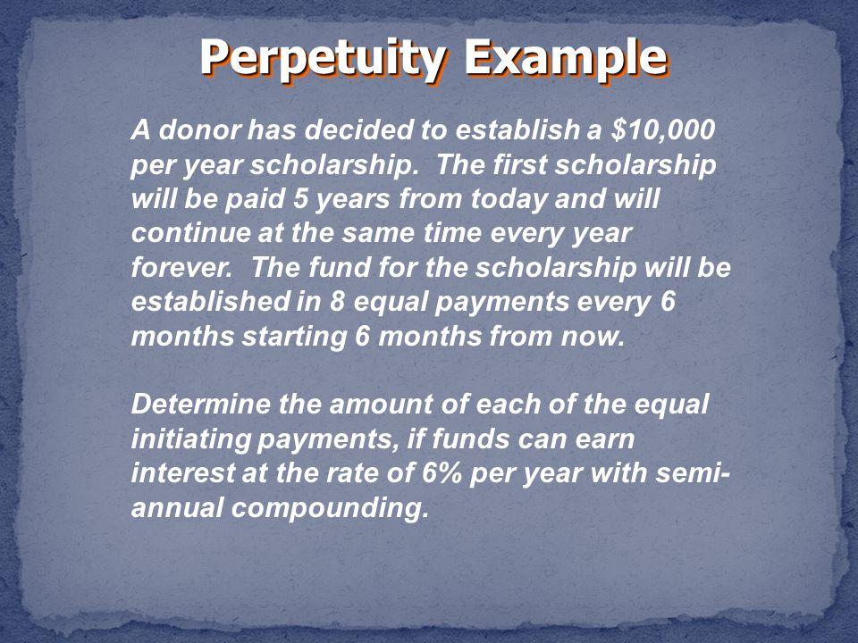Perpetuity Example A donor has decided to establish a $10,000 per year scholarship.