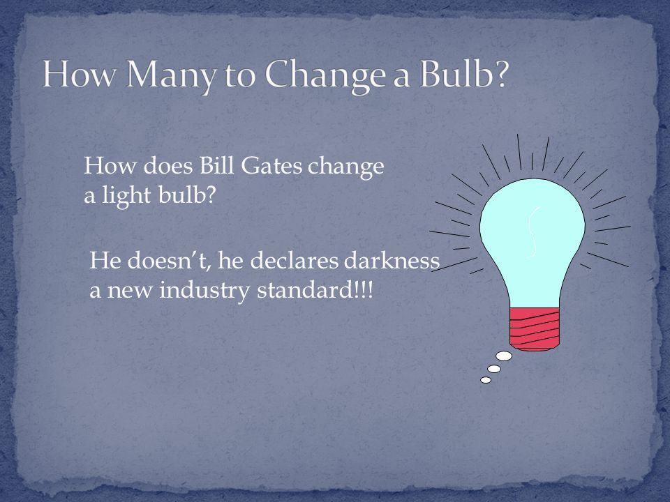 How does Bill Gates change a light bulb.