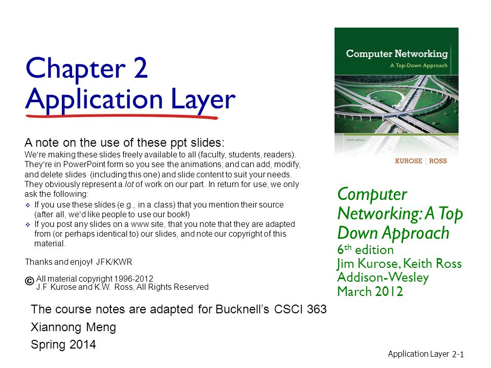 Application Layer 2-1 Chapter 2 Application Layer Computer Networking: A Top Down Approach 6 th edition Jim Kurose, Keith Ross Addison-Wesley March 2012 A note on the use of these ppt slides: We're making these slides freely available to all (faculty, students, readers).