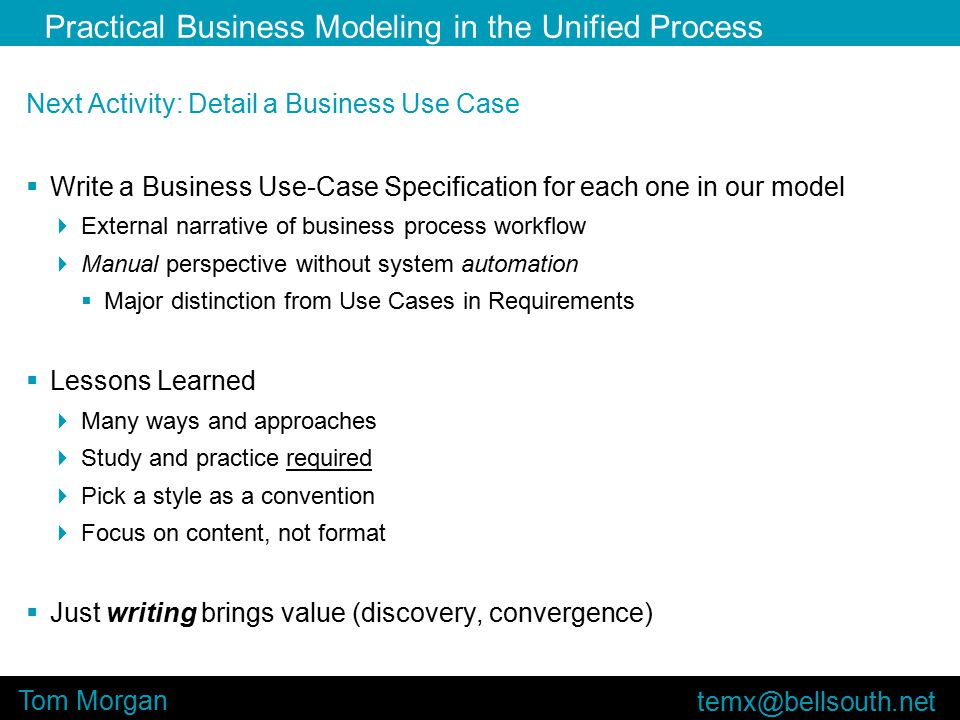 Practical Business Modeling in the Unified Process Tom Morgan Next Activity: Detail a Business Use Case  Write a Business Use-Case Specification for each one in our model  External narrative of business process workflow  Manual perspective without system automation  Major distinction from Use Cases in Requirements  Lessons Learned  Many ways and approaches  Study and practice required  Pick a style as a convention  Focus on content, not format  Just writing brings value (discovery, convergence)