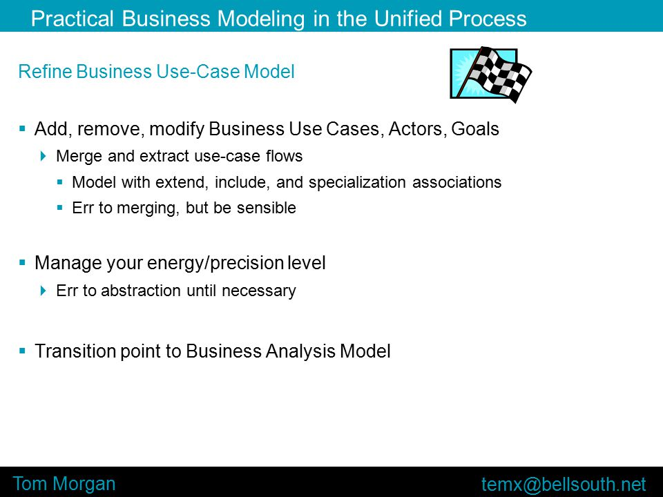 Practical Business Modeling in the Unified Process Tom Morgan Refine Business Use-Case Model  Add, remove, modify Business Use Cases, Actors, Goals  Merge and extract use-case flows  Model with extend, include, and specialization associations  Err to merging, but be sensible  Manage your energy/precision level  Err to abstraction until necessary  Transition point to Business Analysis Model