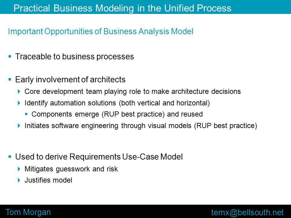 Practical Business Modeling in the Unified Process Tom Morgan Important Opportunities of Business Analysis Model  Traceable to business processes  Early involvement of architects  Core development team playing role to make architecture decisions  Identify automation solutions (both vertical and horizontal)  Components emerge (RUP best practice) and reused  Initiates software engineering through visual models (RUP best practice)  Used to derive Requirements Use-Case Model  Mitigates guesswork and risk  Justifies model