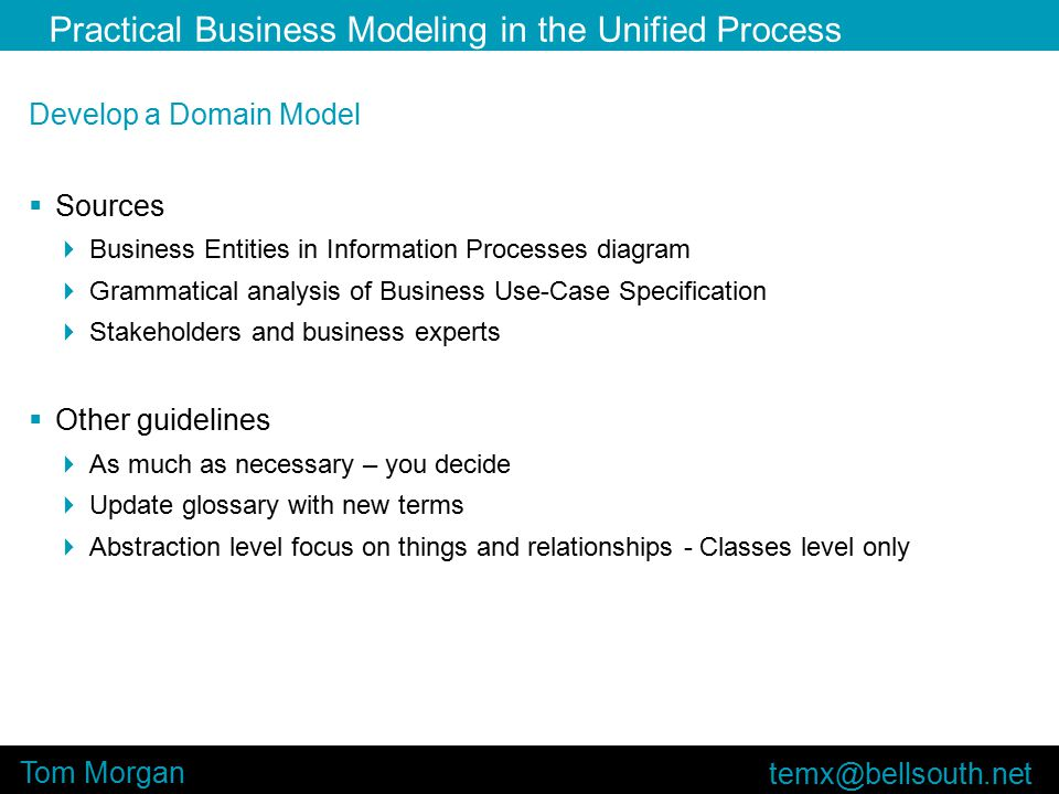 Practical Business Modeling in the Unified Process Tom Morgan Develop a Domain Model  Sources  Business Entities in Information Processes diagram  Grammatical analysis of Business Use-Case Specification  Stakeholders and business experts  Other guidelines  As much as necessary – you decide  Update glossary with new terms  Abstraction level focus on things and relationships - Classes level only