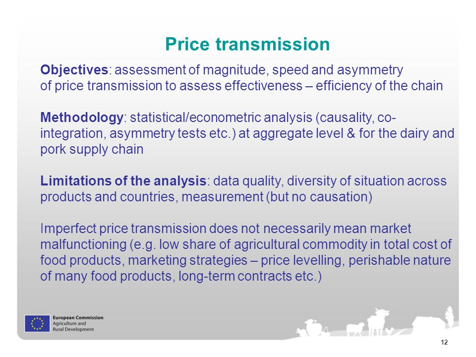 12 Price transmission Objectives: assessment of magnitude, speed and asymmetry of price transmission to assess effectiveness – efficiency of the chain Methodology: statistical/econometric analysis (causality, co- integration, asymmetry tests etc.) at aggregate level & for the dairy and pork supply chain Limitations of the analysis: data quality, diversity of situation across products and countries, measurement (but no causation) Imperfect price transmission does not necessarily mean market malfunctioning (e.g.