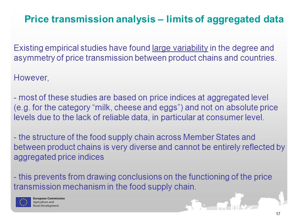 17 Price transmission analysis – limits of aggregated data Existing empirical studies have found large variability in the degree and asymmetry of price transmission between product chains and countries.